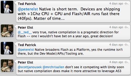 Ted Patrick: @peterelst: Native is short term. Devices are shipping with +1Ghz CPU + GPU and Flash/AIR runs fast there (40fps). Matter of time...